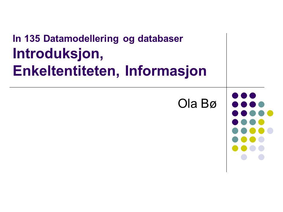 In 135 Datamodellering og databaser Introduksjon, Enkeltentiteten, Informasjon Ola Bø