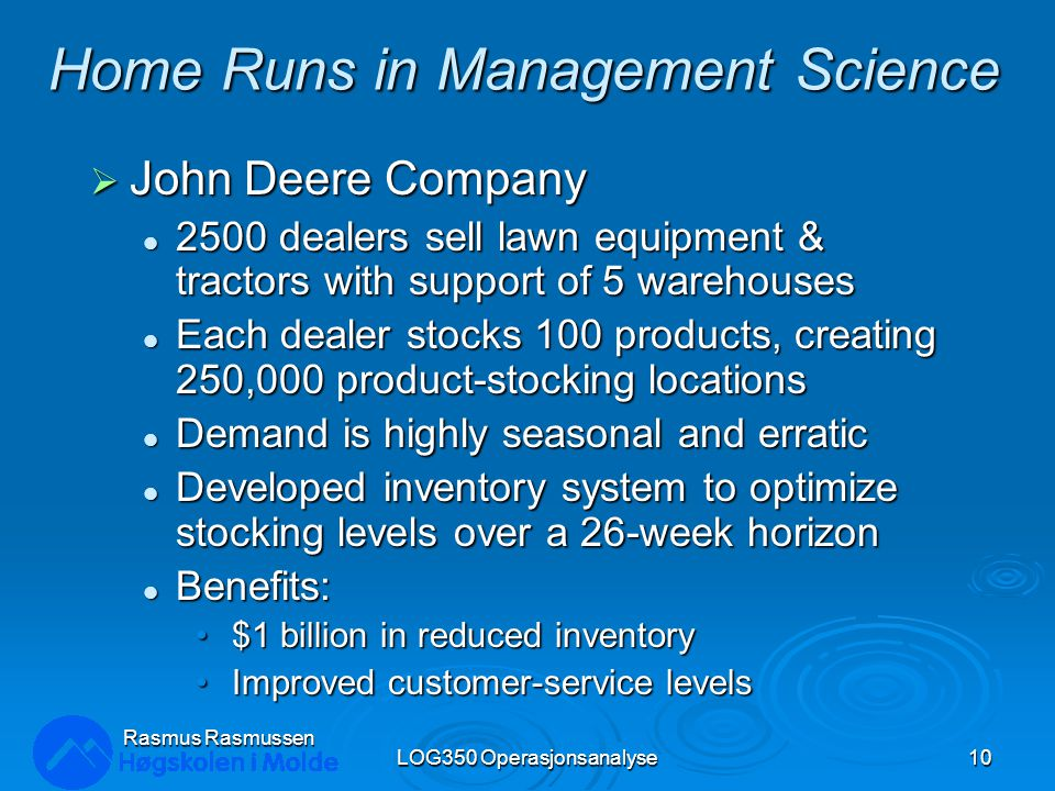 Rasmus Rasmussen LOG350 Operasjonsanalyse10 Home Runs in Management Science  John Deere Company 2500 dealers sell lawn equipment & tractors with support of 5 warehouses 2500 dealers sell lawn equipment & tractors with support of 5 warehouses Each dealer stocks 100 products, creating 250,000 product-stocking locations Each dealer stocks 100 products, creating 250,000 product-stocking locations Demand is highly seasonal and erratic Demand is highly seasonal and erratic Developed inventory system to optimize stocking levels over a 26-week horizon Developed inventory system to optimize stocking levels over a 26-week horizon Benefits: Benefits: $1 billion in reduced inventory $1 billion in reduced inventory Improved customer-service levels Improved customer-service levels