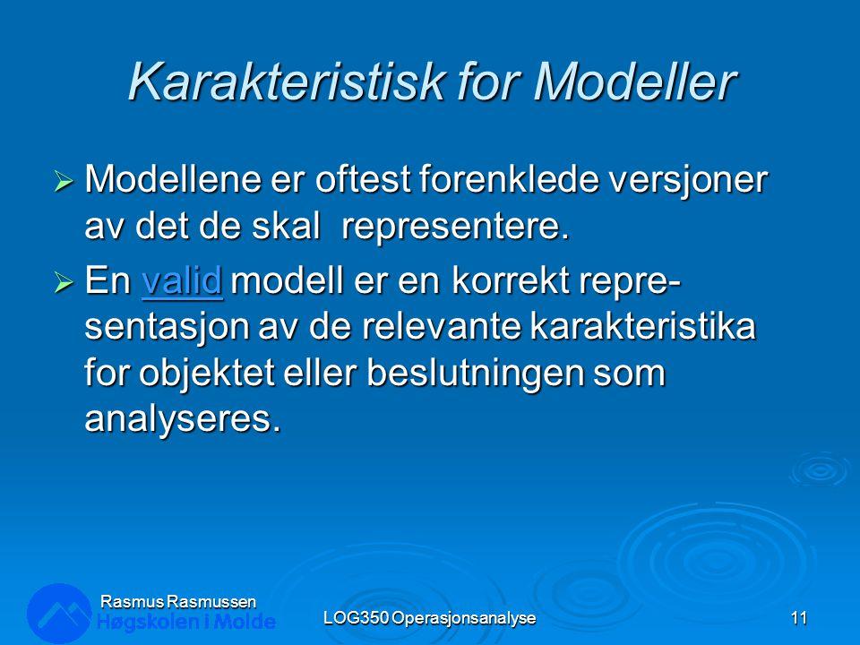 Rasmus Rasmussen LOG350 Operasjonsanalyse11 Karakteristisk for Modeller  Modellene er oftest forenklede versjoner av det de skal representere.  En v