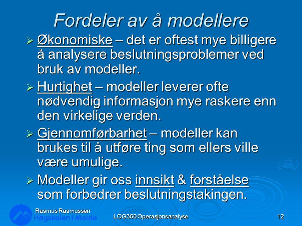 Rasmus Rasmussen LOG350 Operasjonsanalyse12 Fordeler av å modellere  Økonomiske – det er oftest mye billigere å analysere beslutningsproblemer ved br