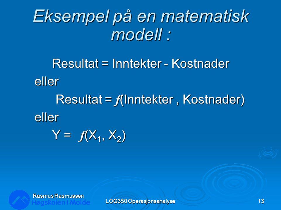Rasmus Rasmussen LOG350 Operasjonsanalyse13 Eksempel på en matematisk modell : Resultat = Inntekter - Kostnader eller Resultat = f (Inntekter, Kostnad