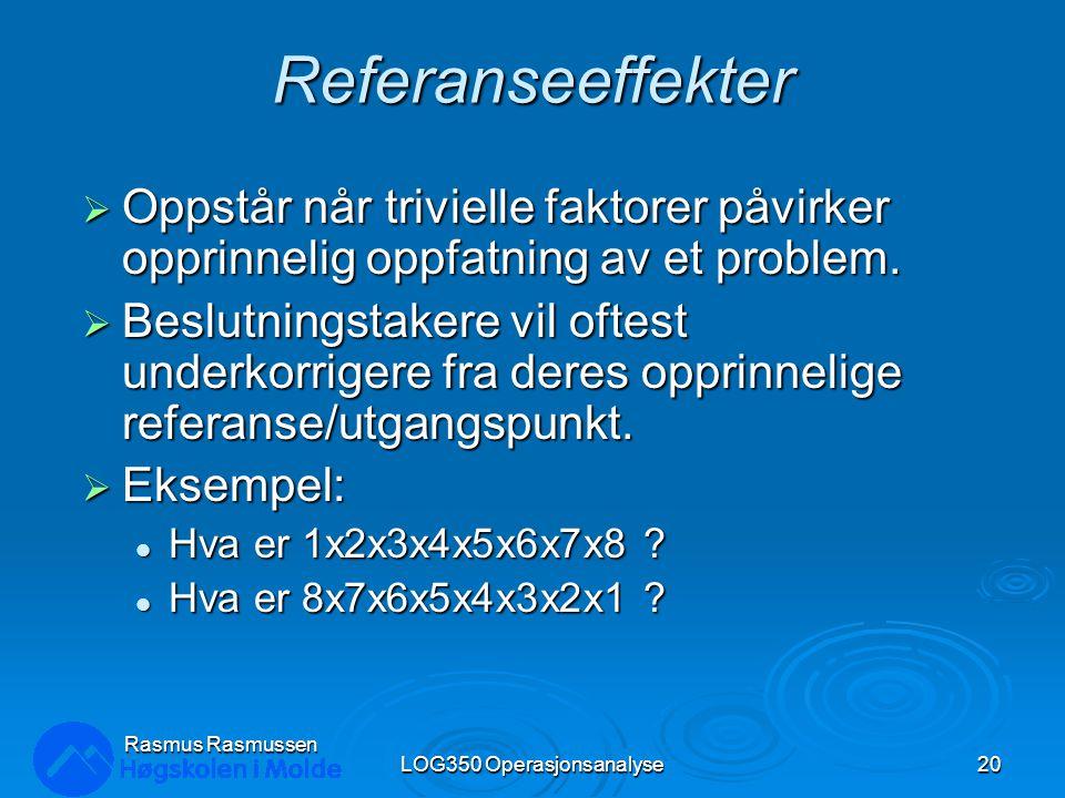 Rasmus Rasmussen LOG350 Operasjonsanalyse20 Referanseeffekter  Oppstår når trivielle faktorer påvirker opprinnelig oppfatning av et problem.  Beslut
