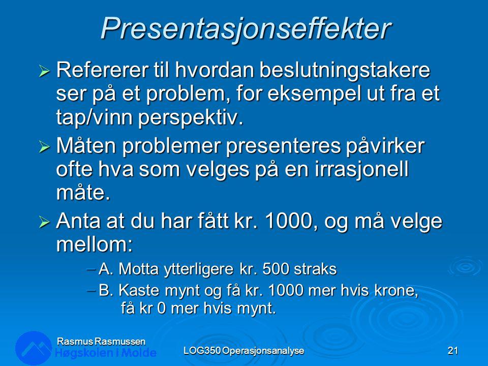 Rasmus Rasmussen LOG350 Operasjonsanalyse21 Presentasjonseffekter  Refererer til hvordan beslutningstakere ser på et problem, for eksempel ut fra et