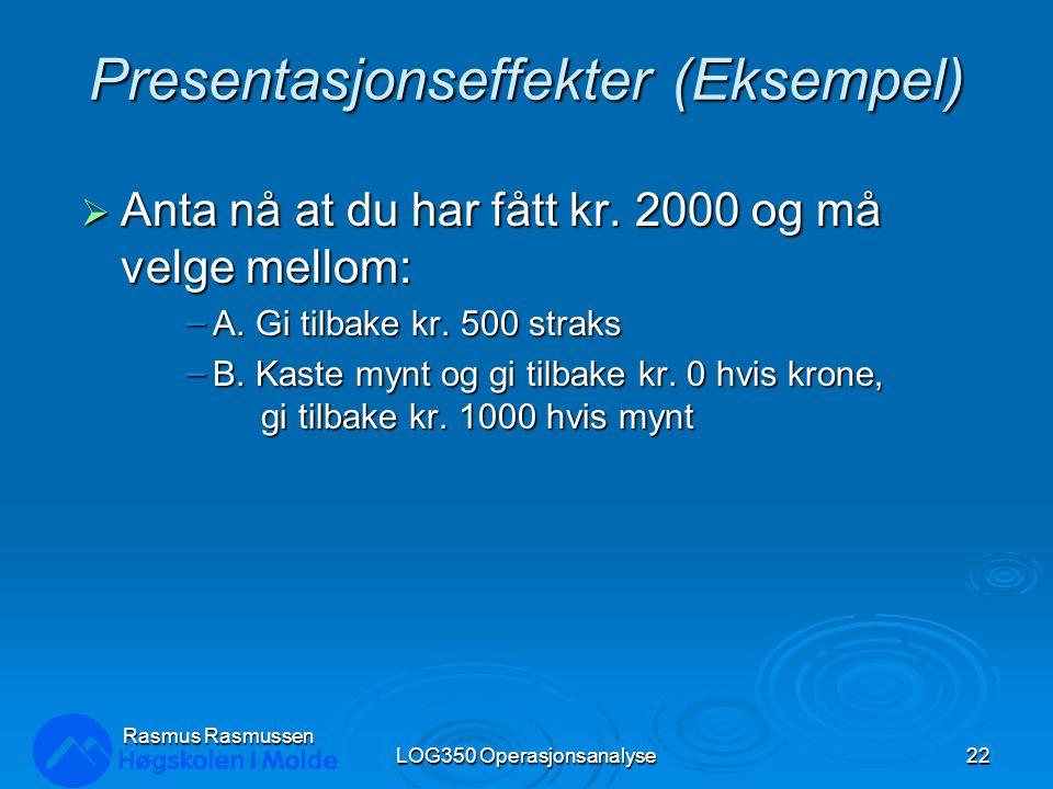 Rasmus Rasmussen LOG350 Operasjonsanalyse22 Presentasjonseffekter (Eksempel)  Anta nå at du har fått kr. 2000 og må velge mellom: – A. Gi tilbake kr.