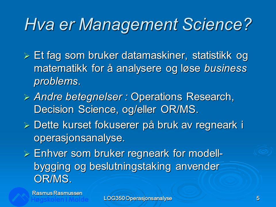 Rasmus Rasmussen LOG350 Operasjonsanalyse5 Hva er Management Science?  Et fag som bruker datamaskiner, statistikk og matematikk for å analysere og lø