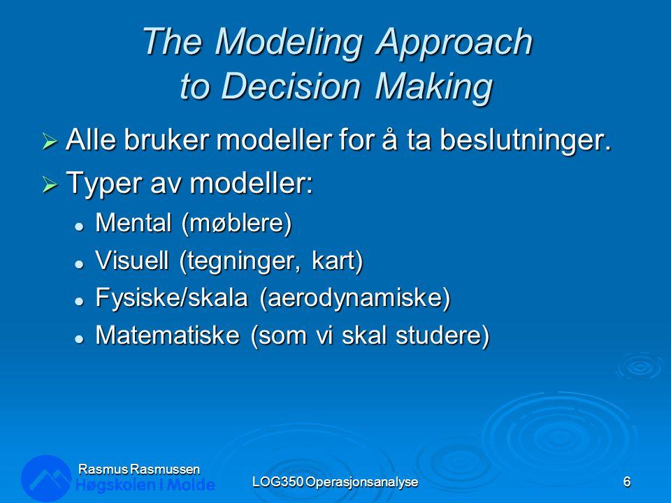 Rasmus Rasmussen LOG350 Operasjonsanalyse6 The Modeling Approach to Decision Making  Alle bruker modeller for å ta beslutninger.  Typer av modeller: