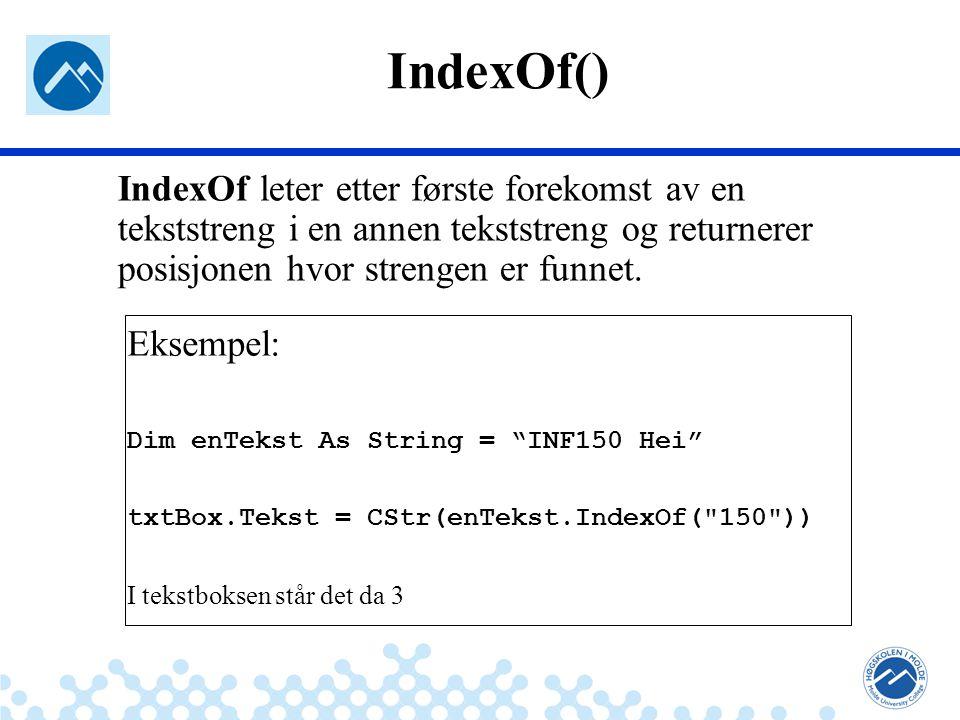 Jæger: Robuste og sikre systemer txtBox.Tekst=CStr(enTekst.IndexOf( 150 )) txtBox.Tekst=CStr (enTekst.IndexOf( 1 )) txtBox.Tekst=CStr (enTekst.IndexOf( INF150 )) txtBox.Tekst=CStr (enTekst.IndexOf( Hei )) txtBox.Tekst=CStr (enTekst.IndexOf( hei )) txtBox.Tekst=CStr (enTekst.IndexOf( )) …IndexOf Oppgaver 3 I txtBox.text?Dim entekst = As String INF150 Hei
