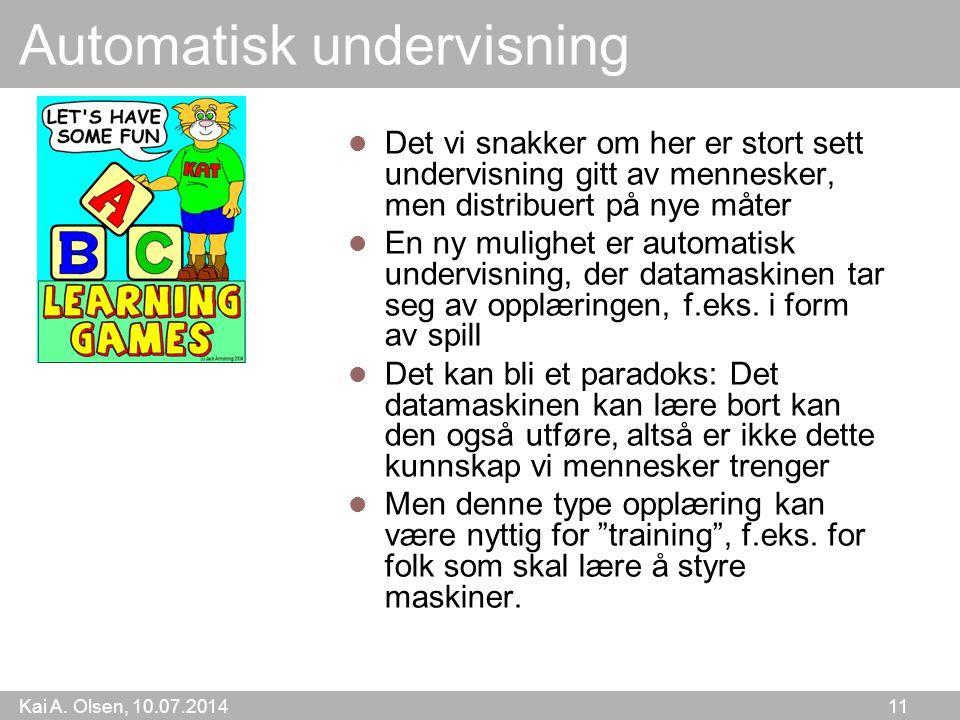 Kai A. Olsen, 10.07.2014 11 Automatisk undervisning Det vi snakker om her er stort sett undervisning gitt av mennesker, men distribuert på nye måter E