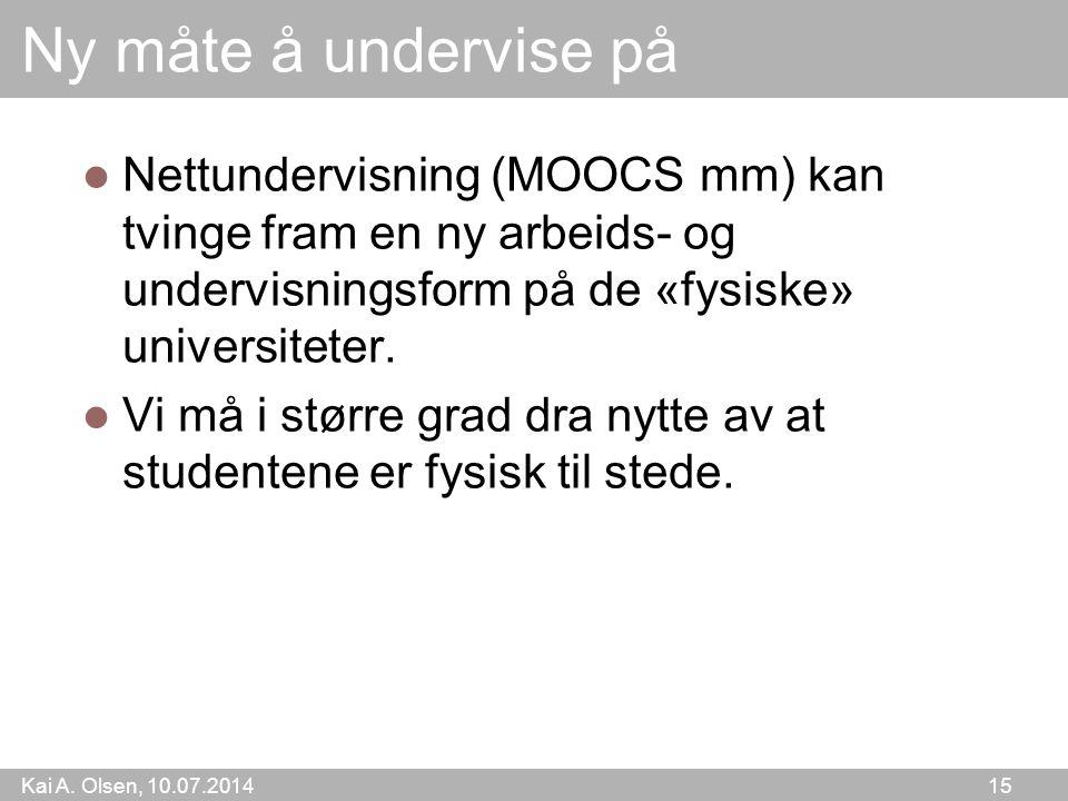 Kai A. Olsen, 10.07.2014 15 Ny måte å undervise på Nettundervisning (MOOCS mm) kan tvinge fram en ny arbeids- og undervisningsform på de «fysiske» uni