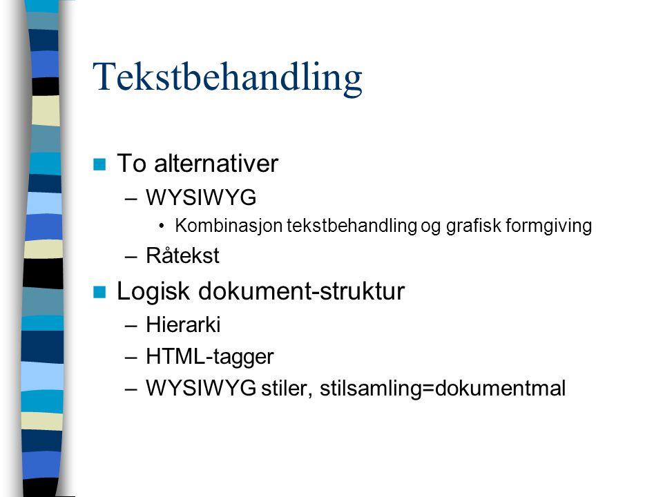 Tekstbehandling To alternativer –WYSIWYG Kombinasjon tekstbehandling og grafisk formgiving –Råtekst Logisk dokument-struktur –Hierarki –HTML-tagger –WYSIWYG stiler, stilsamling=dokumentmal