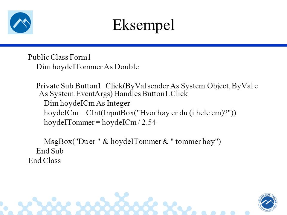 Jæger: Robuste og sikre systemer Eksempel Public Class Form1 Dim hoydeITommer As Double Private Sub Button1_Click(ByVal sender As System.Object, ByVal e As System.EventArgs) Handles Button1.Click Dim hoydeICm As Integer hoydeICm = CInt(InputBox( Hvor høy er du (i hele cm)? )) hoydeITommer = hoydeICm / 2.54 MsgBox( Du er & hoydeITommer & tommer høy ) End Sub End Class