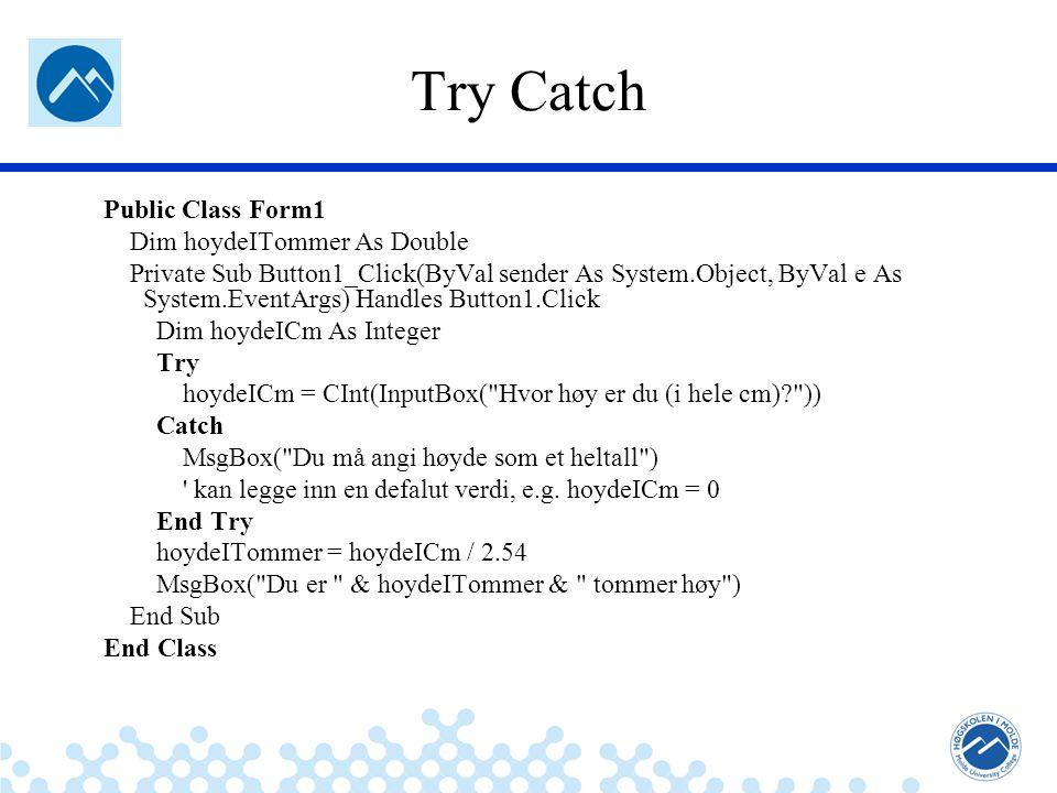 Jæger: Robuste og sikre systemer Try Catch Public Class Form1 Dim hoydeITommer As Double Private Sub Button1_Click(ByVal sender As System.Object, ByVal e As System.EventArgs) Handles Button1.Click Dim hoydeICm As Integer Try hoydeICm = CInt(InputBox( Hvor høy er du (i hele cm)? )) Catch MsgBox( Du må angi høyde som et heltall ) kan legge inn en defalut verdi, e.g.