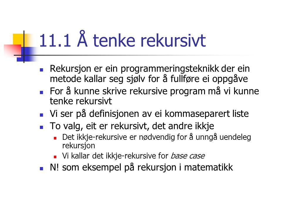 11.2 Rekursiv programmering Program for å rekne ut summen av tala frå 1 til og med N Dette har vi ein enkel formel for, eller vi kan bruke ei løkke Vi bruker likevel rekursjon for å vise korleis det fungerer if – setning for å sjekke mot base case (1) I så fall er vi ferdige Viss ikkje base case er nådd: result = num + sum(num – 1); For kvart nytt kall må vi sørge for at vi nærmar oss base case, elles blir vi aldri ferdige Indirekte rekursjon
