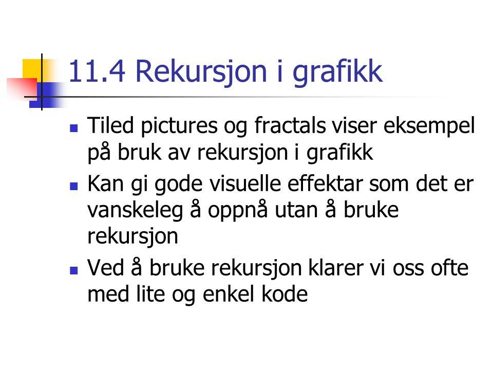 11.4 Rekursjon i grafikk Tiled pictures og fractals viser eksempel på bruk av rekursjon i grafikk Kan gi gode visuelle effektar som det er vanskeleg å oppnå utan å bruke rekursjon Ved å bruke rekursjon klarer vi oss ofte med lite og enkel kode