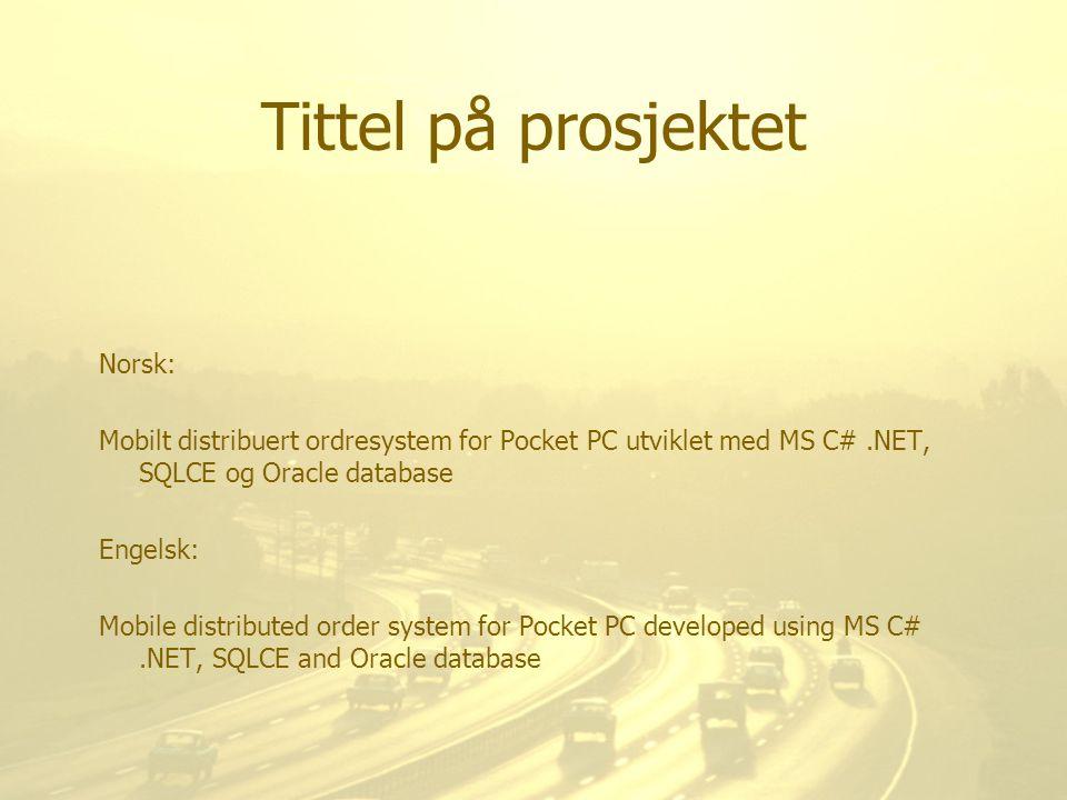 Tittel på prosjektet Norsk: Mobilt distribuert ordresystem for Pocket PC utviklet med MS C#.NET, SQLCE og Oracle database Engelsk: Mobile distributed