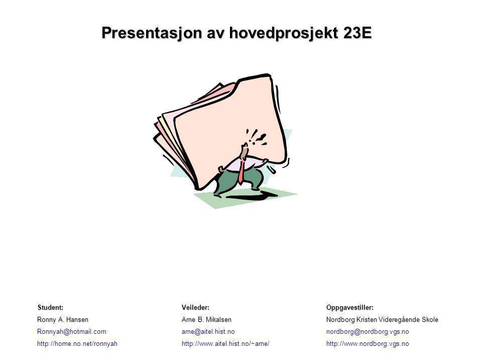 Presentasjon av hovedprosjekt 23E Student:Veileder:Oppgavestiller: Ronny A. HansenArne B. MikalsenNordborg Kristen Videregående Skole Ronnyah@hotmail.