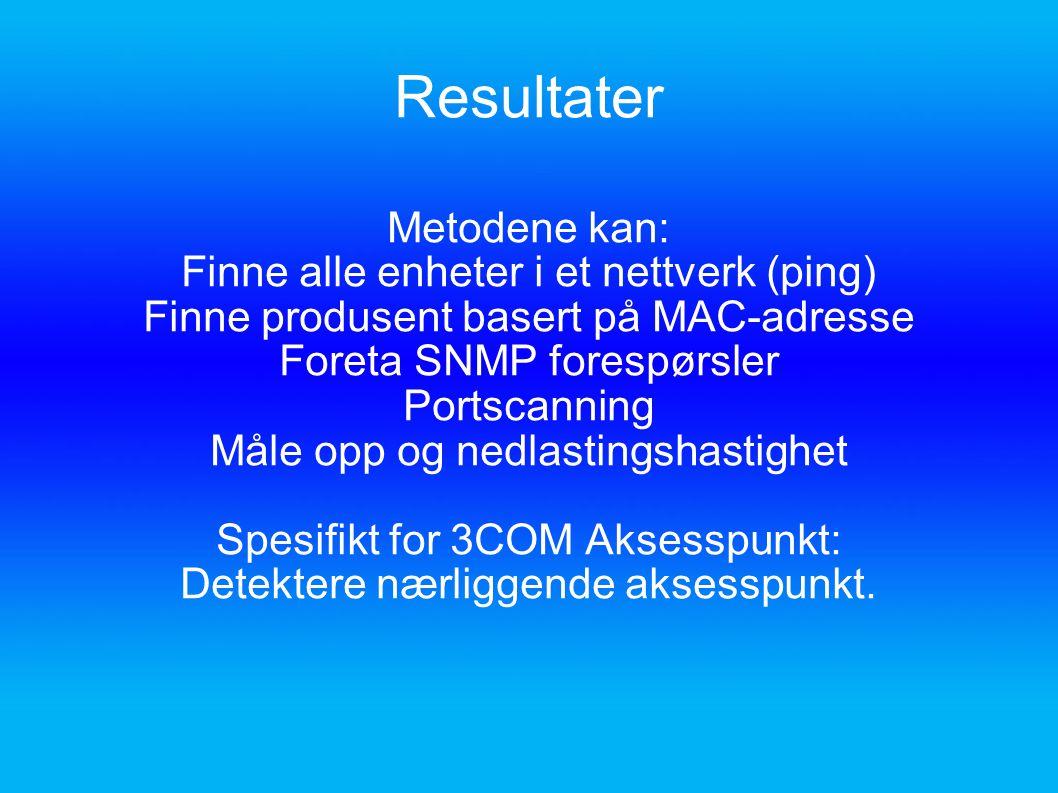 Resultater Metodene kan: Finne alle enheter i et nettverk (ping) Finne produsent basert på MAC-adresse Foreta SNMP forespørsler Portscanning Måle opp