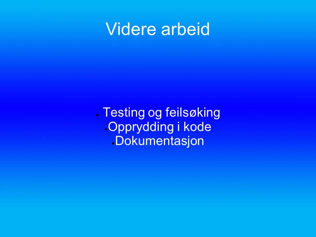 Videre arbeid ● Testing og feilsøking ● Opprydding i kode ● Dokumentasjon