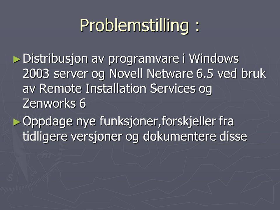 Problemstilling : ► Distribusjon av programvare i Windows 2003 server og Novell Netware 6.5 ved bruk av Remote Installation Services og Zenworks 6 ► Oppdage nye funksjoner,forskjeller fra tidligere versjoner og dokumentere disse