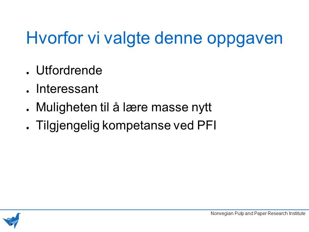 Hvorfor vi valgte denne oppgaven ● Utfordrende ● Interessant ● Muligheten til å lære masse nytt ● Tilgjengelig kompetanse ved PFI Norwegian Pulp and P