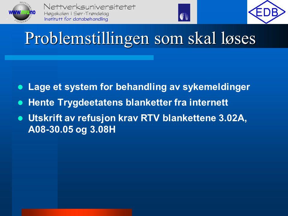 Problemstillingen som skal løses Lage et system for behandling av sykemeldinger Hente Trygdeetatens blanketter fra internett Utskrift av refusjon krav RTV blankettene 3.02A, A08-30.05 og 3.08H
