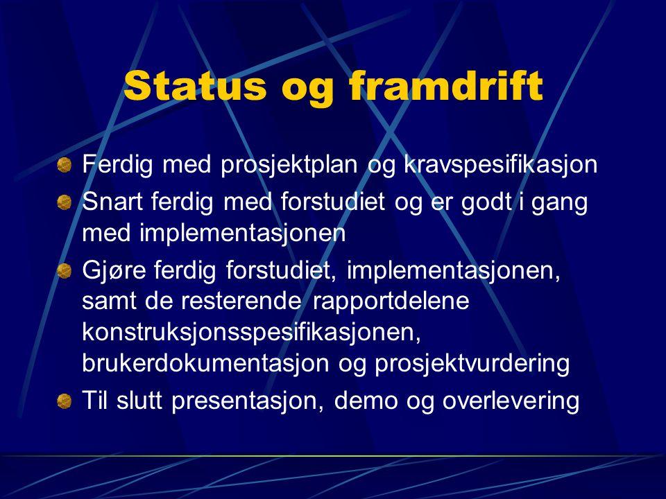 Status og framdrift Ferdig med prosjektplan og kravspesifikasjon Snart ferdig med forstudiet og er godt i gang med implementasjonen Gjøre ferdig forst