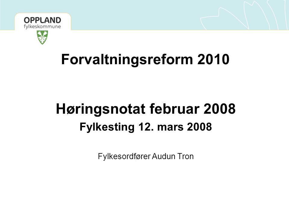 Forvaltningsreform 2010 Høringsnotat februar 2008 Fylkesting 12. mars 2008 Fylkesordfører Audun Tron
