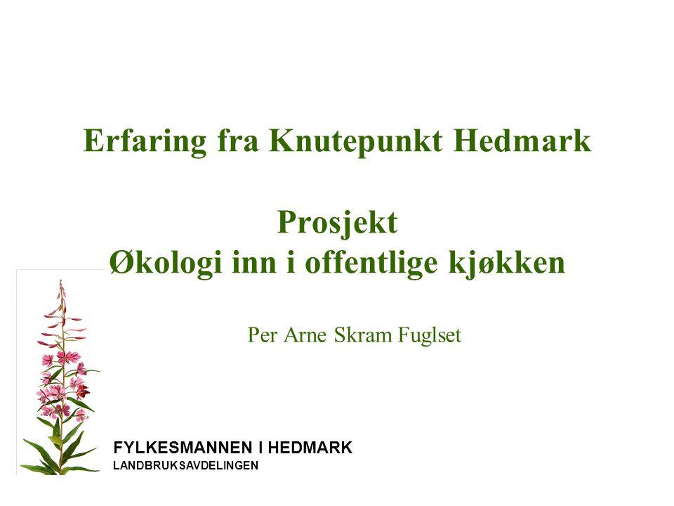 FYLKESMANNEN I HEDMARK LANDBRUKSAVDELINGEN Erfaring fra Knutepunkt Hedmark Prosjekt Økologi inn i offentlige kjøkken Per Arne Skram Fuglset