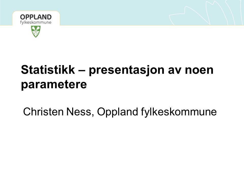 Statistikk – presentasjon av noen parametere Christen Ness, Oppland fylkeskommune