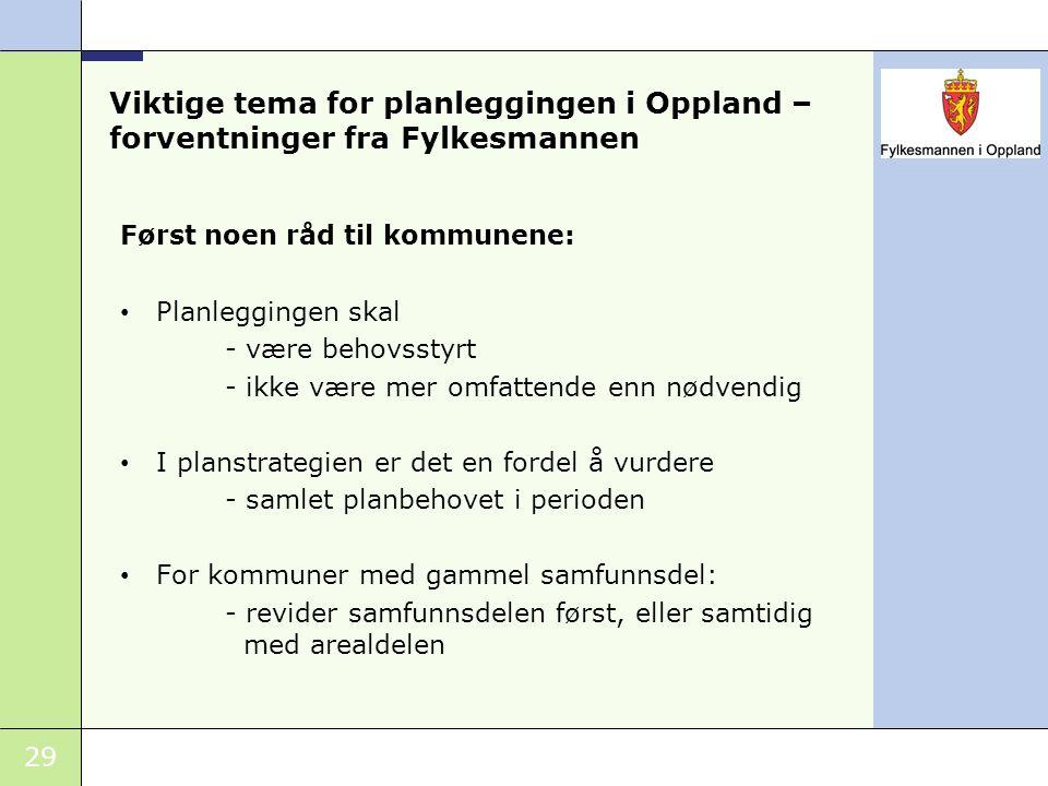 29 Viktige tema for planleggingen i Oppland – forventninger fra Fylkesmannen Først noen råd til kommunene: Planleggingen skal - være behovsstyrt - ikk