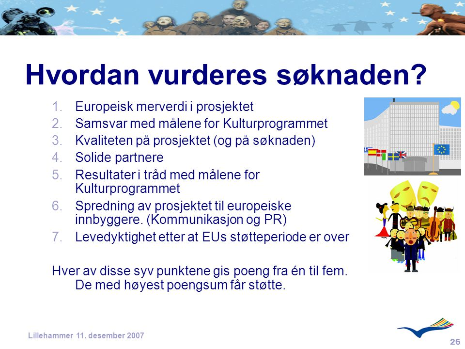 26 Lillehammer 11. desember 2007 Hvordan vurderes søknaden? 1.Europeisk merverdi i prosjektet 2.Samsvar med målene for Kulturprogrammet 3.Kvaliteten p