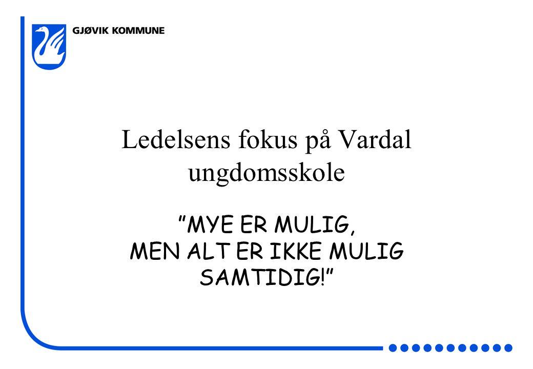 Ledelsens fokus på Vardal ungdomsskole MYE ER MULIG, MEN ALT ER IKKE MULIG SAMTIDIG!