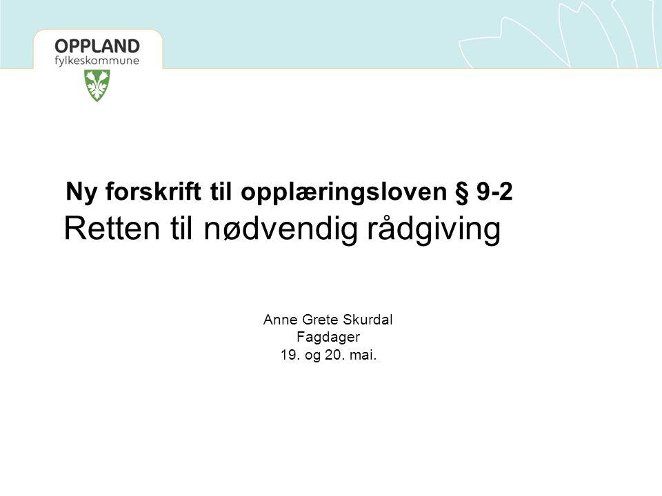 Ny forskrift til opplæringsloven § 9-2 Retten til nødvendig rådgiving Anne Grete Skurdal Fagdager 19. og 20. mai.