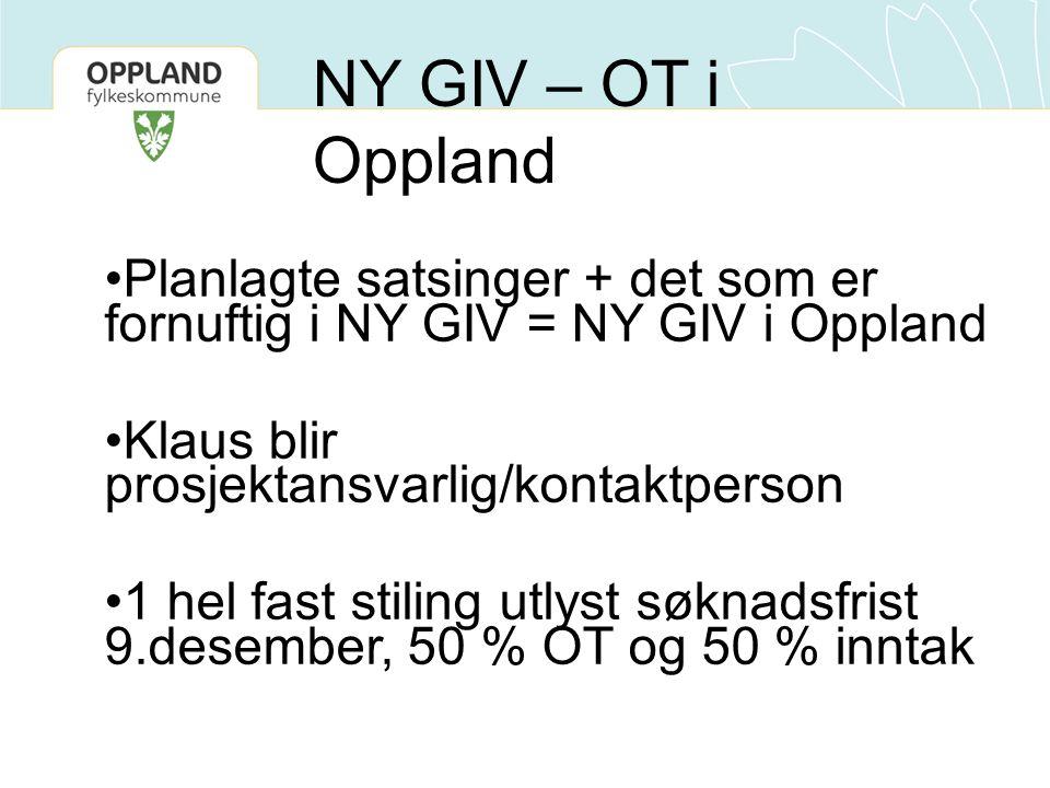 Planlagte satsinger + det som er fornuftig i NY GIV = NY GIV i Oppland Klaus blir prosjektansvarlig/kontaktperson 1 hel fast stiling utlyst søknadsfrist 9.desember, 50 % OT og 50 % inntak NY GIV – OT i Oppland
