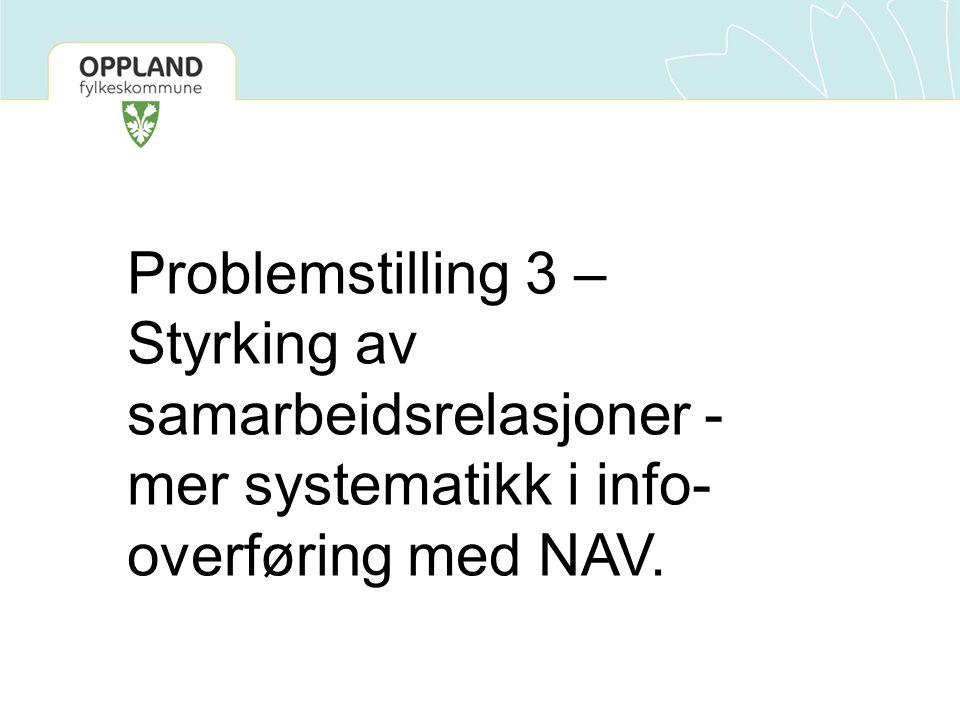 Problemstilling 3 – Styrking av samarbeidsrelasjoner - mer systematikk i info- overføring med NAV.