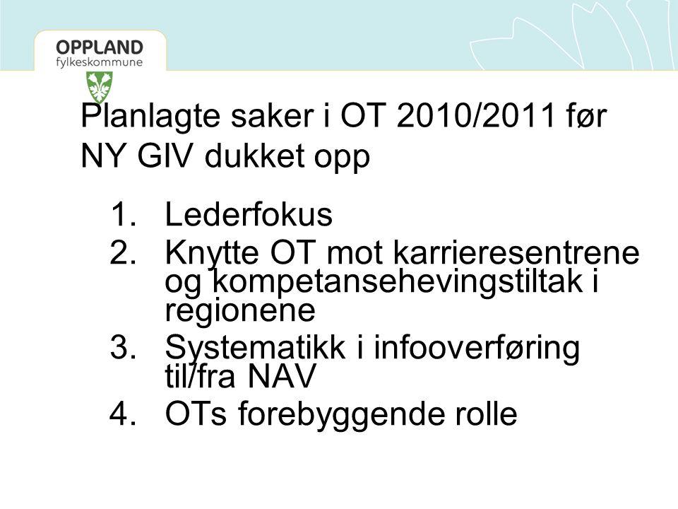 Planlagte saker i OT 2010/2011 før NY GIV dukket opp 1.Lederfokus 2.Knytte OT mot karrieresentrene og kompetansehevingstiltak i regionene 3.Systematikk i infooverføring til/fra NAV 4.OTs forebyggende rolle