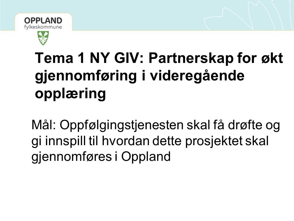 Tema 1 NY GIV: Partnerskap for økt gjennomføring i videregående opplæring Mål: Oppfølgingstjenesten skal få drøfte og gi innspill til hvordan dette prosjektet skal gjennomføres i Oppland