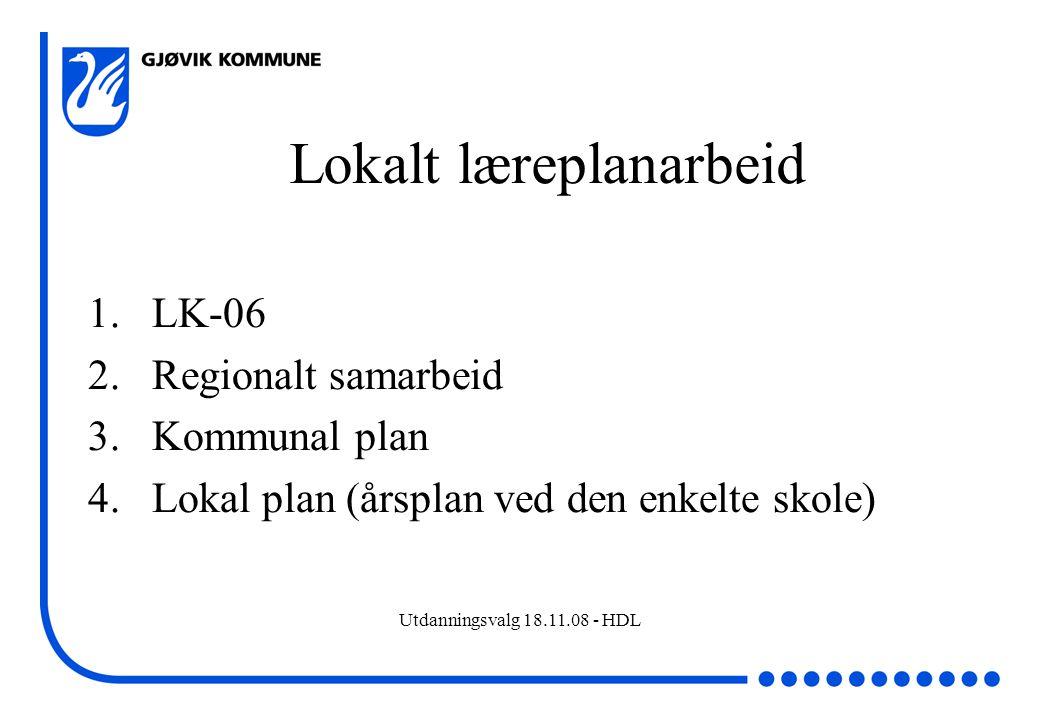 Utdanningsvalg 18.11.08 - HDL Lokalt læreplanarbeid 1.LK-06 2.Regionalt samarbeid 3.Kommunal plan 4.Lokal plan (årsplan ved den enkelte skole)