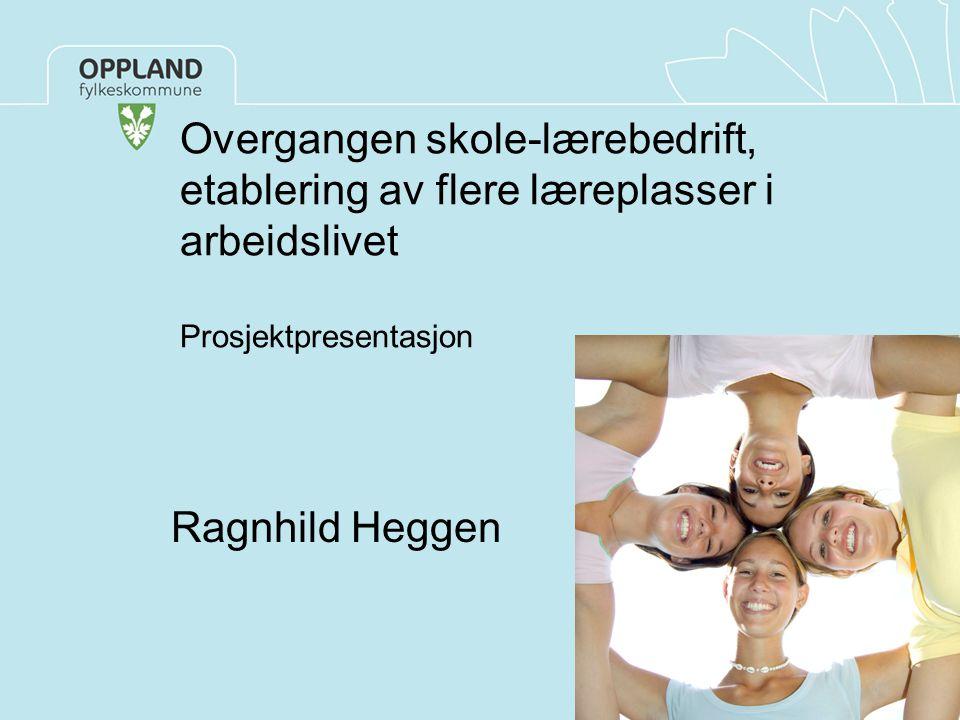 Overgangen skole-lærebedrift, etablering av flere læreplasser i arbeidslivet Prosjektpresentasjon Ragnhild Heggen