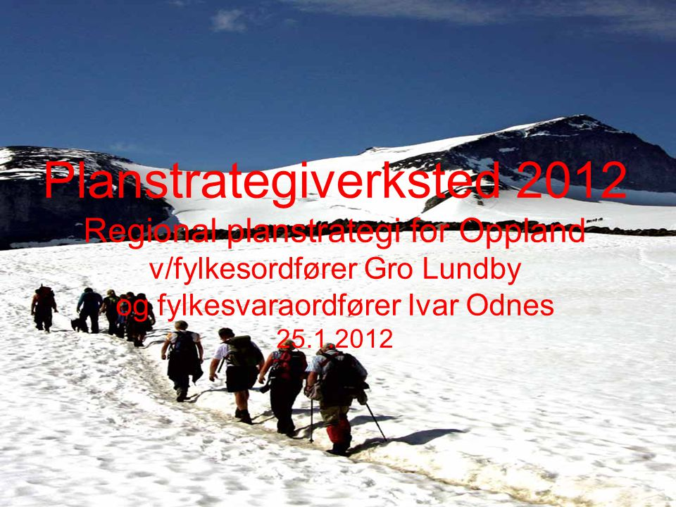 Planstrategiverksted 2012 Regional planstrategi for Oppland v/fylkesordfører Gro Lundby og fylkesvaraordfører Ivar Odnes 25.1.2012