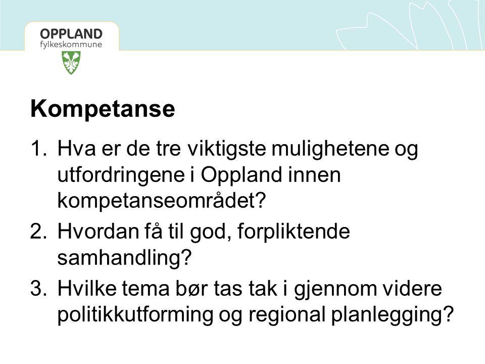 Kompetanse 1.Hva er de tre viktigste mulighetene og utfordringene i Oppland innen kompetanseområdet? 2.Hvordan få til god, forpliktende samhandling? 3