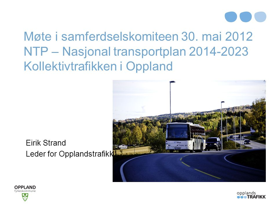 Møte i samferdselskomiteen 30. mai 2012 NTP – Nasjonal transportplan 2014-2023 Kollektivtrafikken i Oppland Eirik Strand Leder for Opplandstrafikk