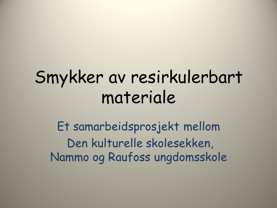 Smykker av resirkulerbart materiale Et samarbeidsprosjekt mellom Den kulturelle skolesekken, Nammo og Raufoss ungdomsskole