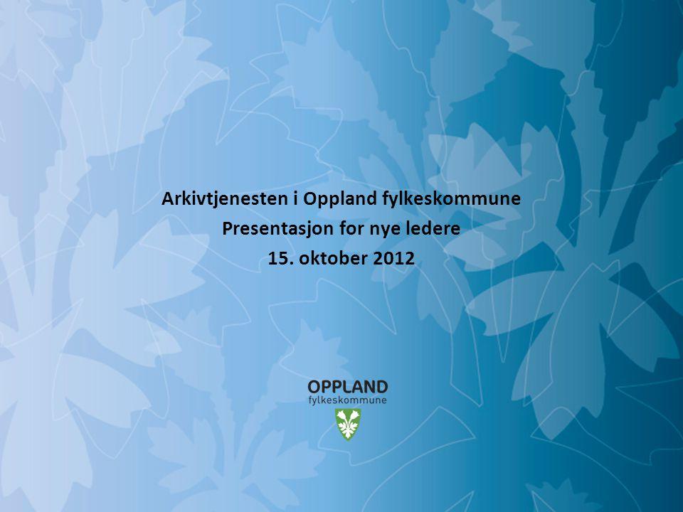 Mulighetenes Oppland Arkivtjenesten i Oppland fylkeskommune Presentasjon for nye ledere 15. oktober 2012