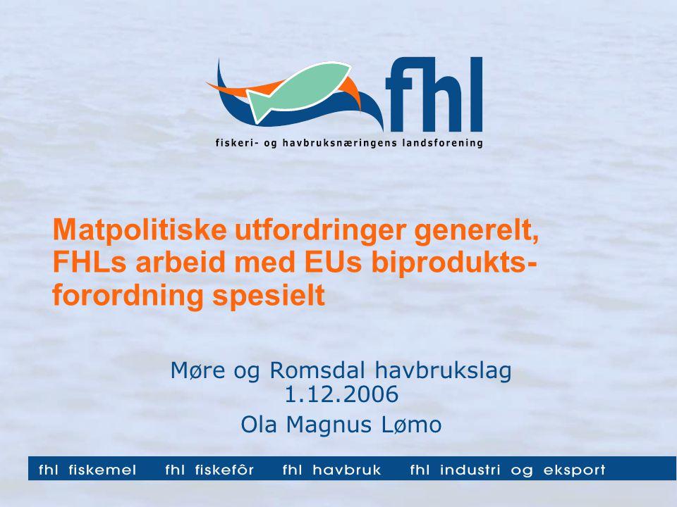 Matpolitiske utfordringer generelt, FHLs arbeid med EUs biprodukts- forordning spesielt Møre og Romsdal havbrukslag 1.12.2006 Ola Magnus Lømo
