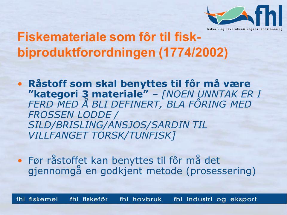 Fiskemateriale som fôr til fisk- biproduktforordningen (1774/2002) Råstoff som skal benyttes til fôr må være kategori 3 materiale – [NOEN UNNTAK ER I FERD MED Å BLI DEFINERT, BLA FÔRING MED FROSSEN LODDE / SILD/BRISLING/ANSJOS/SARDIN TIL VILLFANGET TORSK/TUNFISK] Før råstoffet kan benyttes til fôr må det gjennomgå en godkjent metode (prosessering)