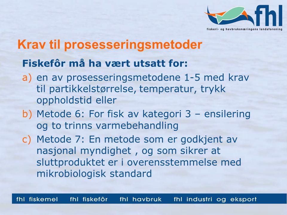Krav til prosesseringsmetoder Fiskefôr må ha vært utsatt for: a)en av prosesseringsmetodene 1-5 med krav til partikkelstørrelse, temperatur, trykk oppholdstid eller b)Metode 6: For fisk av kategori 3 – ensilering og to trinns varmebehandling c)Metode 7: En metode som er godkjent av nasjonal myndighet, og som sikrer at sluttproduktet er i overensstemmelse med mikrobiologisk standard
