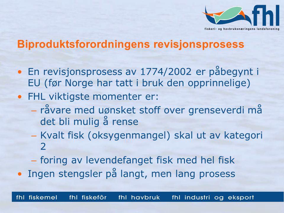 Biproduktsforordningens revisjonsprosess En revisjonsprosess av 1774/2002 er påbegynt i EU (før Norge har tatt i bruk den opprinnelige) FHL viktigste momenter er: – råvare med uønsket stoff over grenseverdi må det bli mulig å rense – Kvalt fisk (oksygenmangel) skal ut av kategori 2 – foring av levendefanget fisk med hel fisk Ingen stengsler på langt, men lang prosess
