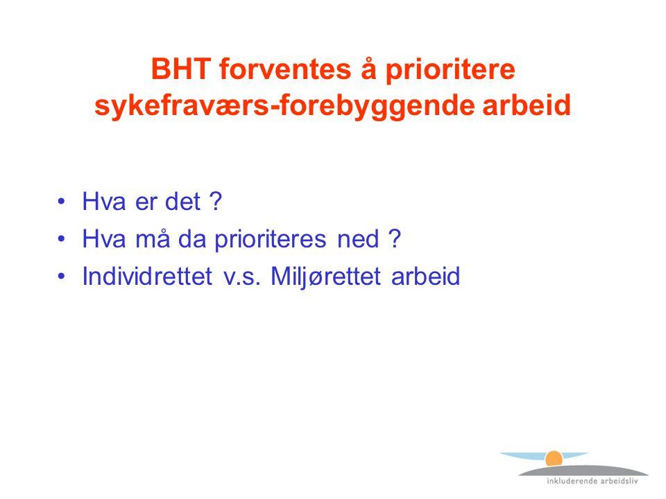 BHT forventes å prioritere sykefraværs-forebyggende arbeid Hva er det ? Hva må da prioriteres ned ? Individrettet v.s. Miljørettet arbeid