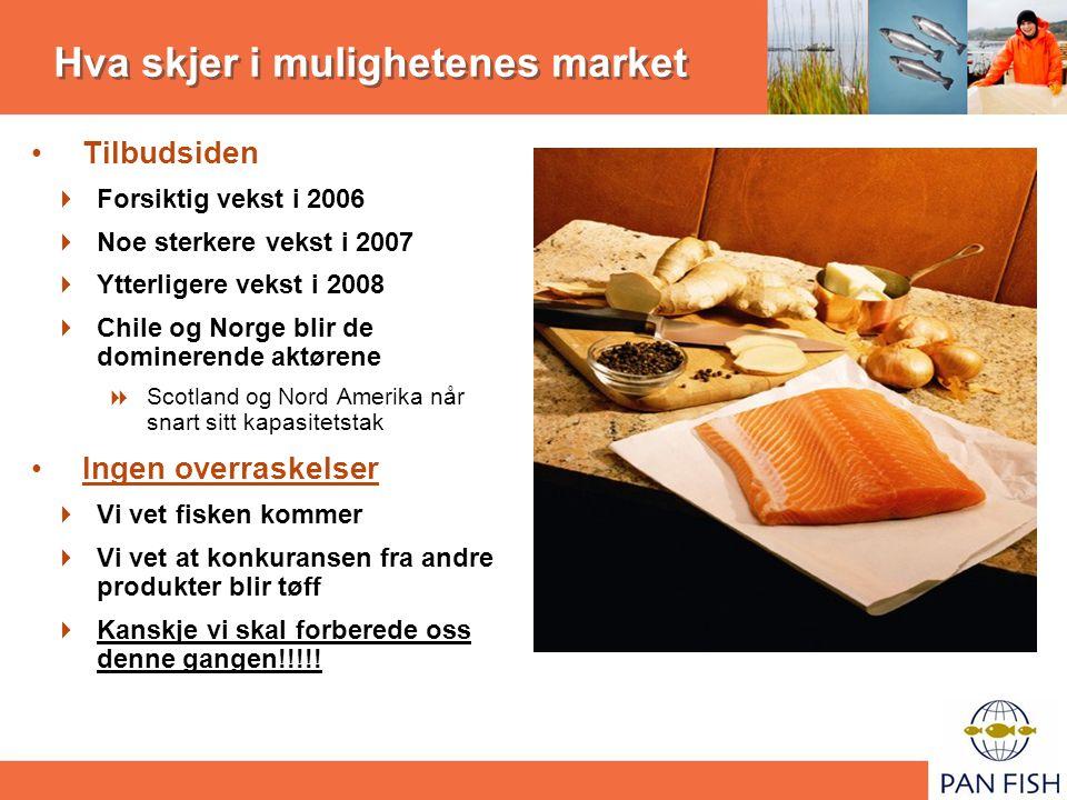 Hva skjer i mulighetenes market Tilbudsiden  Forsiktig vekst i 2006  Noe sterkere vekst i 2007  Ytterligere vekst i 2008  Chile og Norge blir de dominerende aktørene  Scotland og Nord Amerika når snart sitt kapasitetstak Ingen overraskelser  Vi vet fisken kommer  Vi vet at konkuransen fra andre produkter blir tøff  Kanskje vi skal forberede oss denne gangen!!!!!